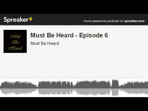 Must Be Heard - Episode 6 (part 4 of 6, made with Spreaker)