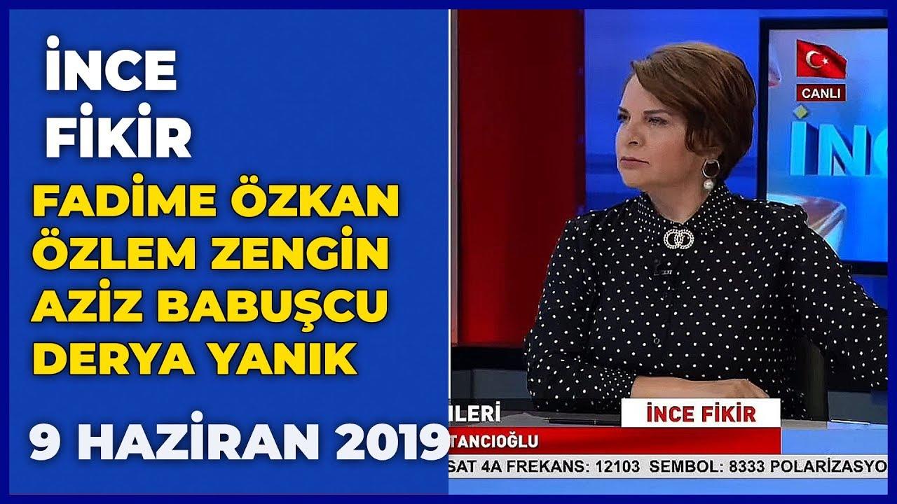 İnce Fikir - Fadime Özkan | Özlem Zengin | Aziz Babuşcu | Derya Yanık | 9 Haziran 2019