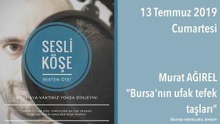 Sesli Köşe 13 Temmuz 2019 Cumartesi - Murat Ağırel ''Bursa'nın ufak tefek taşları''