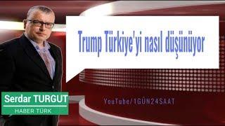 SERDAR TURGUT Trump Türkiye'yi nasıl düşünüyor