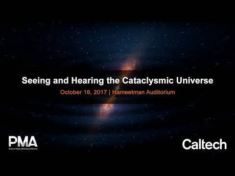 Seeing and Hearing the Cataclysmic Universe - Caltech Special Seminar - 10/16/2017