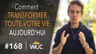Comment transformer toute votre vie - Aujourd'hui - #WUC 168