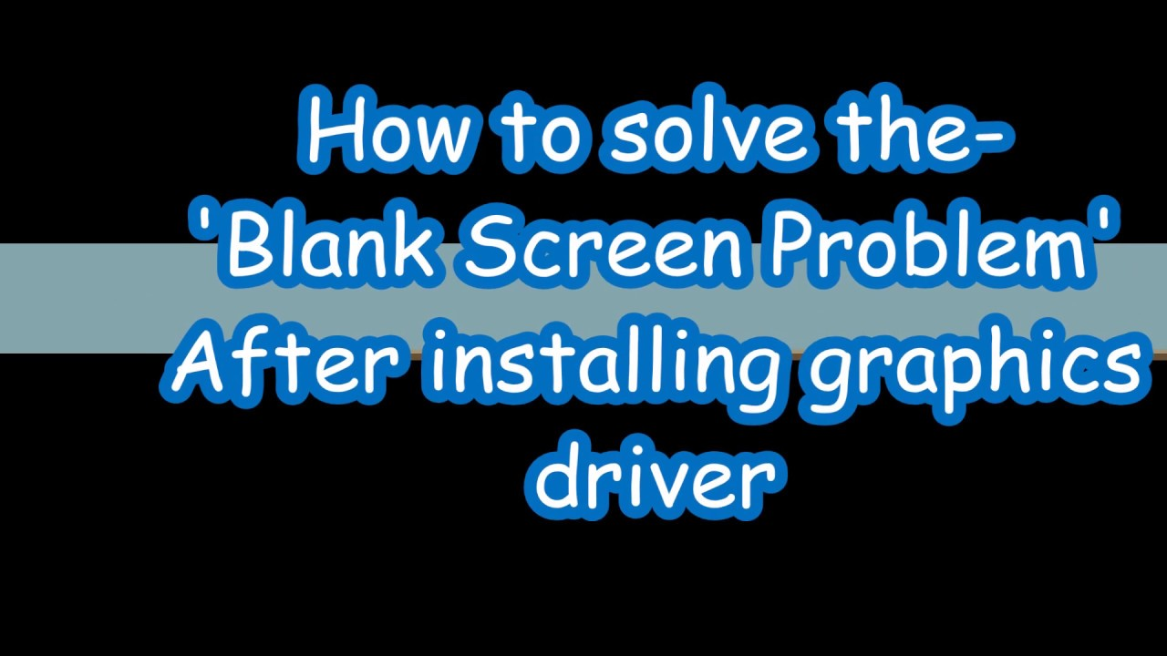 How to Solve blank screen problem after installing/ updating Graphics Driver