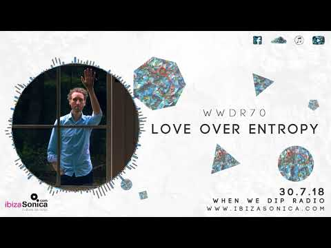 Love over Entropy - When We Dip Radio #70 [30.7.18]