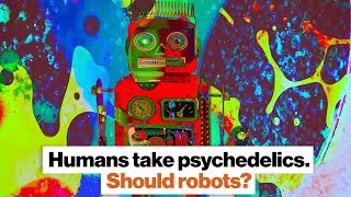 Humans take psychedelics. Should robots? | Ben Goertzel