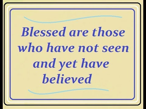 """""""Blessed are those who have not seen and yet have believed"""""""