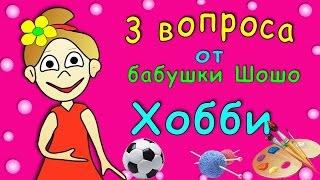 3 Вопроса от бабушки Шошо : Хобби =)