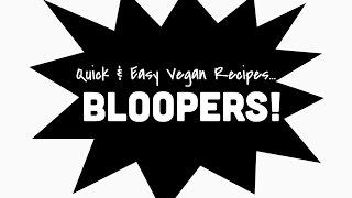 Quick &amp Easy Vegan Recipes... BLOOPERS!