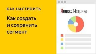 как создать и сохранить сегмент в Яндекс Метрике