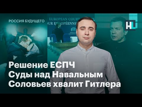 Решение ЕСПЧ, суды над Навальным, Соловьев хвалит Гитлера