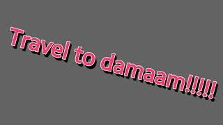 Travel to damaam !!!!!