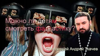 Можно ли детям смотреть фантастику? Протоиерей Андрей Ткачев
