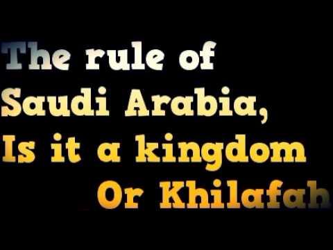 The ruling system of Saudi Arabia , is it a kingdom or Khilafah