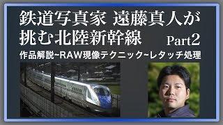 鉄道写真家 遠藤真人が挑む北陸新幹線 Part2【デジタルフォトセミナー】
