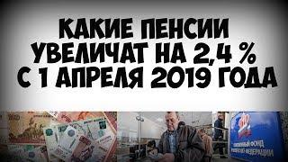 Какие пенсии увеличат на 2,4 % с 1 апреля 2019 года