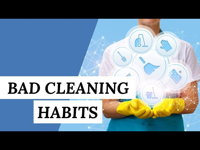 BAD CLEANING HABITS: What Are They You Should Break Right Now?   Cleaning Tips