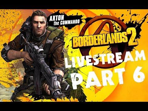 ★ Borderlands 2 - Livestream Gameplay - Axton (Commando) PART 6 ★