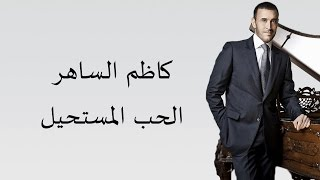 Kadim Al Saher Al Hob Al Mustaheel كاظم الساهر - الحب المستحيل