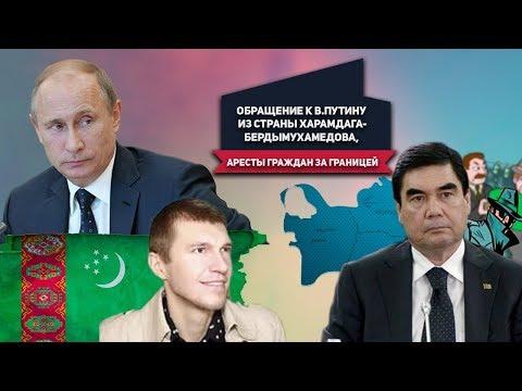 Туркменистан: Обращение к В.Путину Из Страны Харамдага-Бердымухамедова, Аресты Граждан За Границей