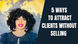 5 Ways to Attract Clients That Buy Without Selling to Them
