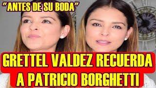 antes de SU BODA GRETTEL VALDEZ recuerda a su ex PATRICIO BORGHETTI