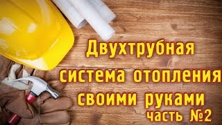 ДВУХТРУБНАЯ СИСТЕМА ОТОПЛЕНИЯ   своими руками  ч.2!!!  Two pipe HEATING SYSTEM   with their hands!