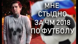 МНЕ СТЫДНО ЗА ЧМ 2018 ПО ФУТБОЛУ