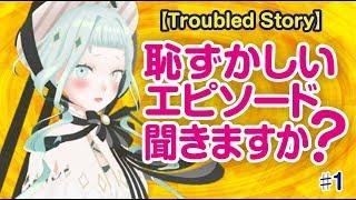 【Troubled Story】恥ずかしいエピソード聞きますか? #1