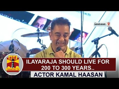 Isaignani Ilayaraja should live for 200 to 300 years - Actor Kamal Haasan