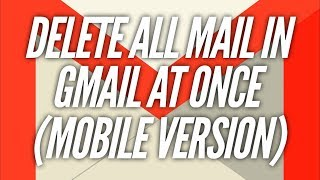 Delete All Mail in Gmail AT ONCE (Mobile)...THE EASY WAY