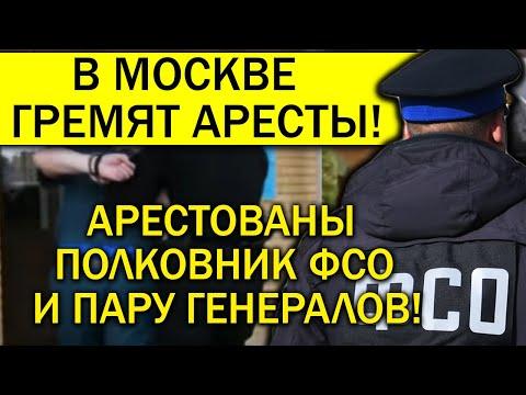 В МОСКВЕ АРЕСТОВАНЫ ПОЛКОВНИК ФСО И ПАРУ ГЕНЕРАЛОВ!