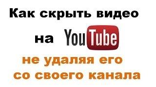 Как скрыть видео на YouTube не удаляя его со своего канала