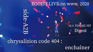 EGOIST LIVE on www. 2020 side-A2B 『chrysalizion code 404 : enchaîner』ダイジェスト
