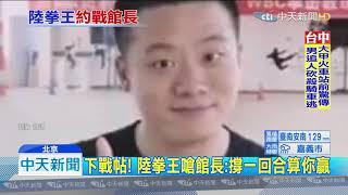 20190703中天新聞 陸拳王下戰帖 館長開出場費:1千萬美元