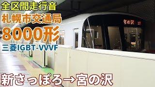 [全区間走行音]札幌市営地下鉄8000形(三菱IGBT 東西線) 新さっぽろ→宮の沢(2018/5)