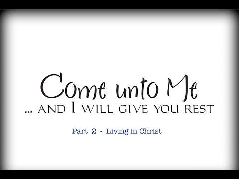 Come unto Me - Part 2 - Living in Christ