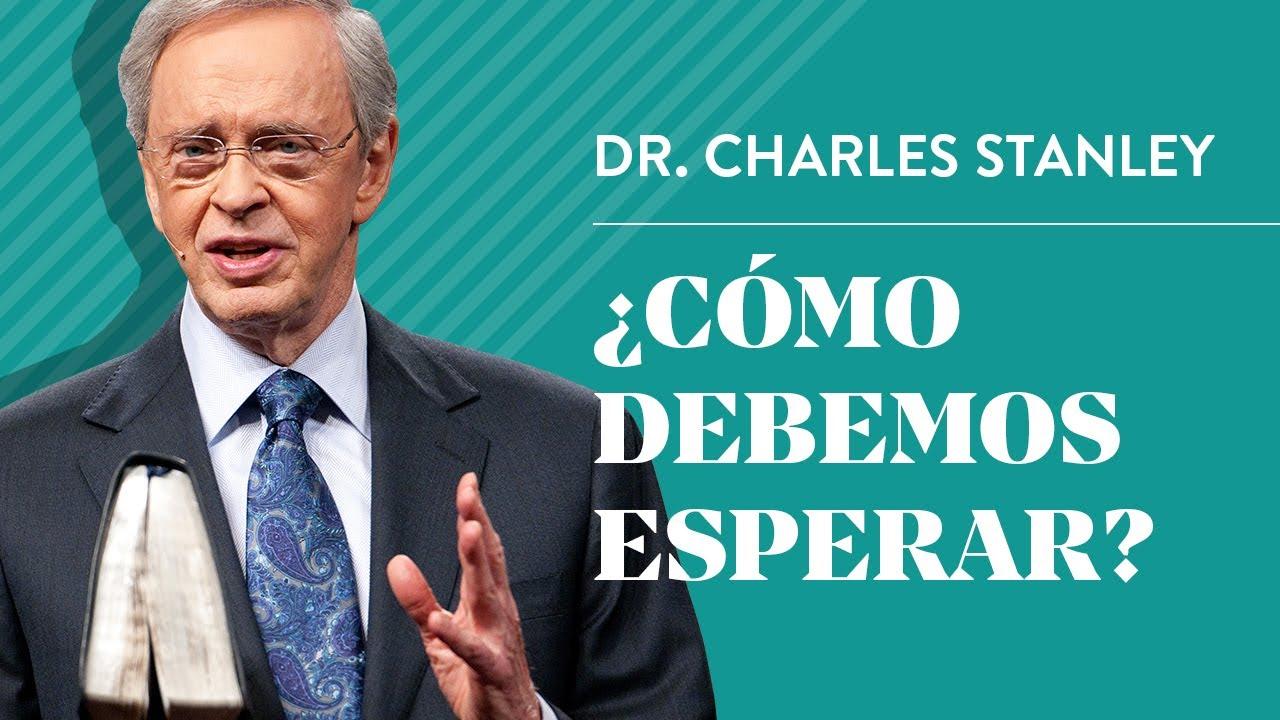 ¿Cómo debemos esperar? – Dr. Charles Stanley