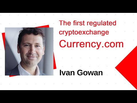 Ivan Gowan about Currency.com. The first regulated cryptoexchange.