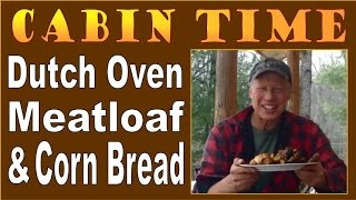 Cabin Time. Dutch Oven Meatloaf And Cornbread