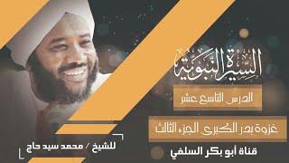 السيرة النبوية الدرس 19 غزوة بدر الكبرى 3 الشيخ محمد سيد حاج رحمة الله