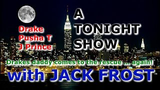 A TONIGHT SHOW with JACK FROST : Drake, Pusha T, J Prince