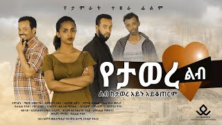 የታወረ ልብ - Ethiopian Movie yetawer Leb 2021 Full Length Ethiopian Film Yetawer Leb 2021