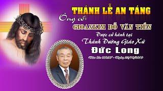 Thánh lễ an táng ông cố Gioankim Đỗ Văn Tiến, vào lúc 09h00 - 22/20/2019 tại GX Đức Long