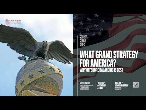 Stephen Walt ─ What Grand Strategy for America?: Why Offshore Balancing is Best