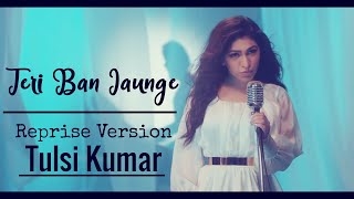 tulsi-kumar-teri-ban-jaungi-lyrics-reprise-version-love-song-2019-kabir-singh