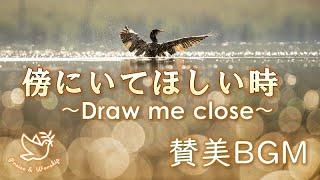 【再UP】傍にいてほしい時に聞きたい賛美 ~Draw me close~