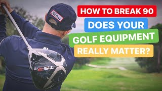 HOW TO BREAK 90 IN GOLF DOES YOUR GOLF EQUIPMENT MATTER