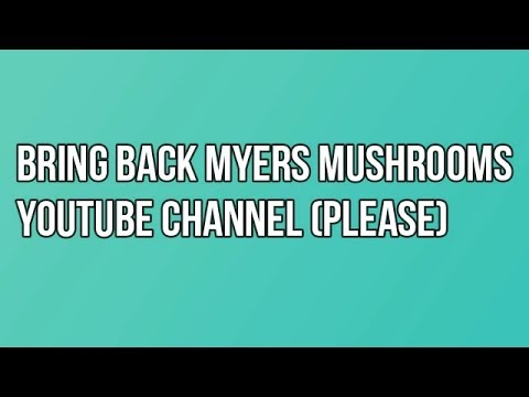 Bring Back Myers Mushrooms channel to YouTube