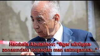 """Hacıbala Abutalıbov: """"Əgər sürüşmə zonasındakı torpaqları mən satmışamsa..."""""""