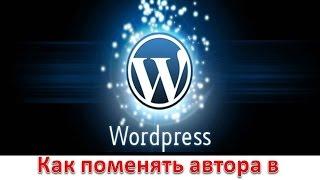 Как поменять  автора записей на блоге WordPress